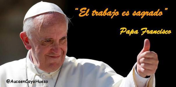 Papa Francisco el trabajo es sagrado